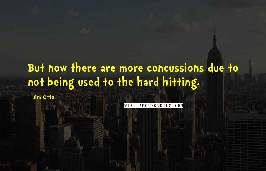 Jim Otto quotes: But now there are more concussions due to not being used to the hard hitting.