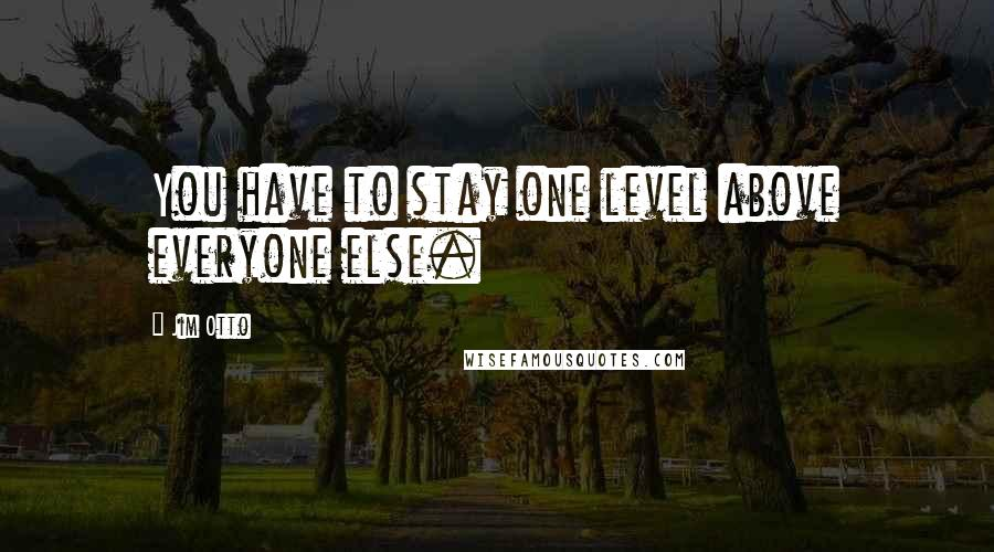 Jim Otto quotes: You have to stay one level above everyone else.