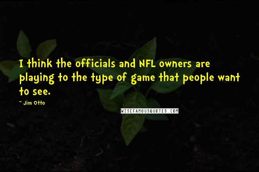 Jim Otto quotes: I think the officials and NFL owners are playing to the type of game that people want to see.