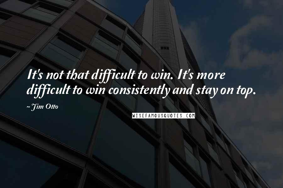 Jim Otto quotes: It's not that difficult to win. It's more difficult to win consistently and stay on top.