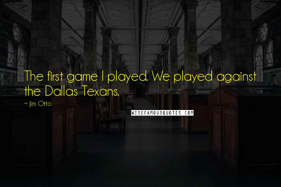 Jim Otto quotes: The first game I played. We played against the Dallas Texans.