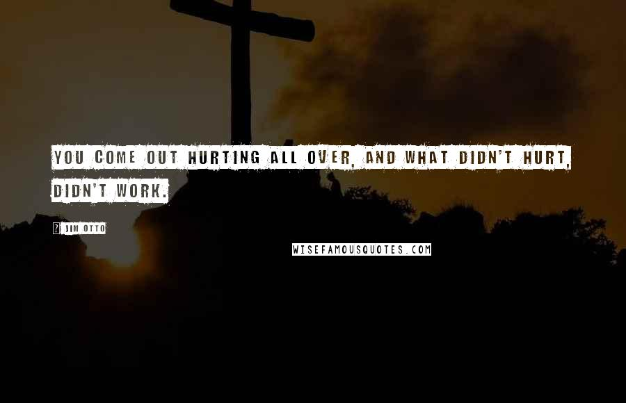 Jim Otto quotes: You come out hurting all over, and what didn't hurt, didn't work.