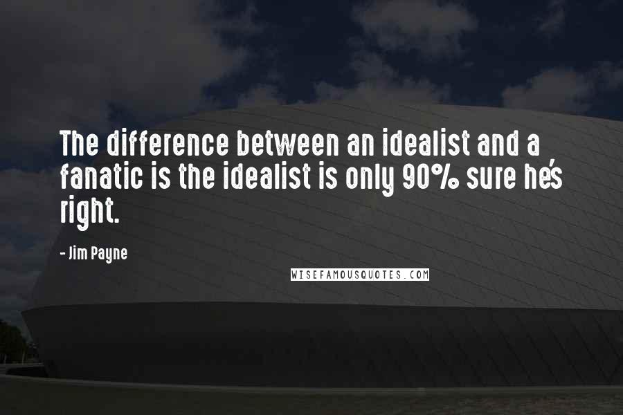 Jim Payne quotes: The difference between an idealist and a fanatic is the idealist is only 90% sure he's right.