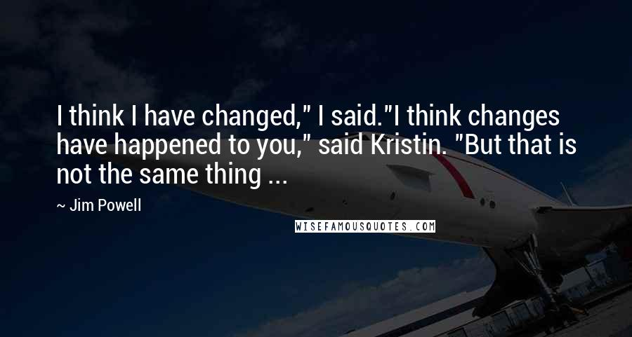 """Jim Powell quotes: I think I have changed,"""" I said.""""I think changes have happened to you,"""" said Kristin. """"But that is not the same thing ..."""