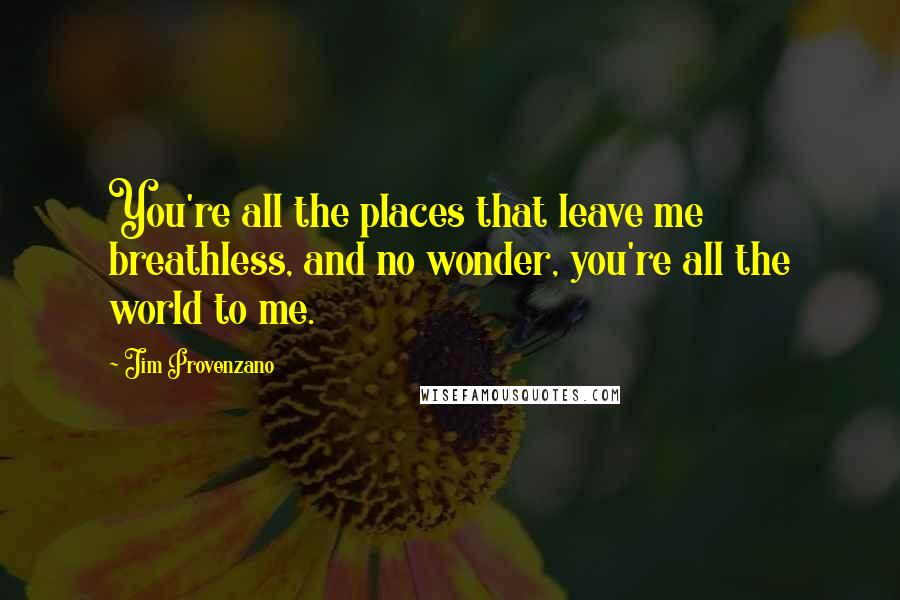 Jim Provenzano quotes: You're all the places that leave me breathless, and no wonder, you're all the world to me.