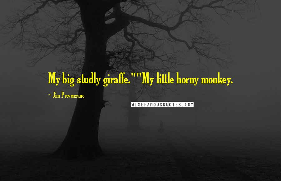 "Jim Provenzano quotes: My big studly giraffe.""""My little horny monkey."