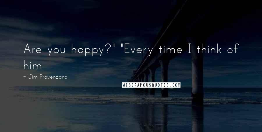 "Jim Provenzano quotes: Are you happy?"" ""Every time I think of him."