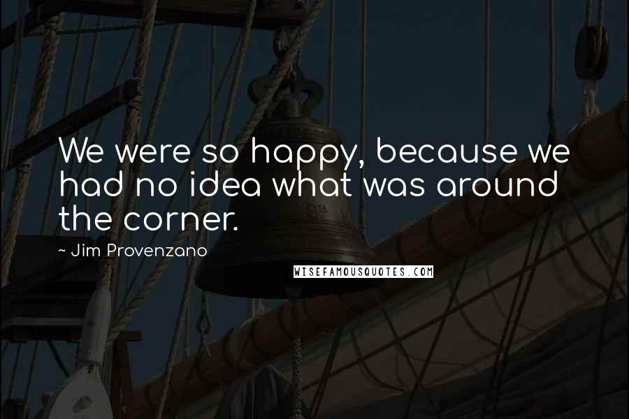 Jim Provenzano quotes: We were so happy, because we had no idea what was around the corner.