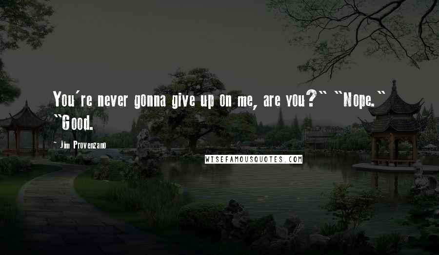 """Jim Provenzano quotes: You're never gonna give up on me, are you?"""" """"Nope."""" """"Good."""
