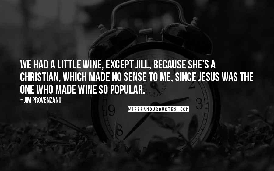 Jim Provenzano quotes: We had a little wine, except Jill, because she's a Christian, which made no sense to me, since Jesus was the one who made wine so popular.