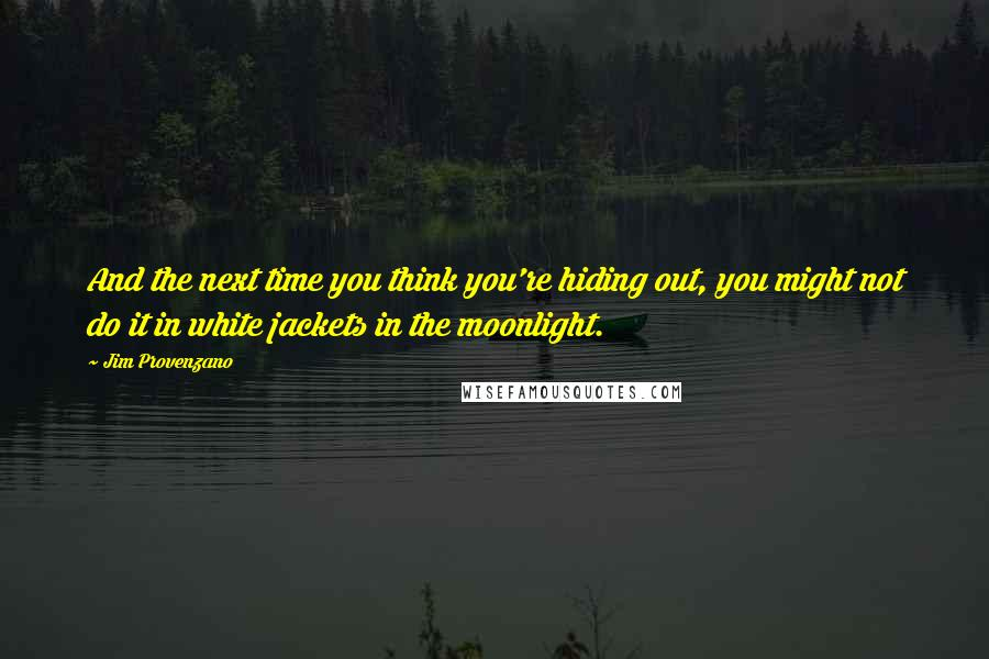Jim Provenzano quotes: And the next time you think you're hiding out, you might not do it in white jackets in the moonlight.