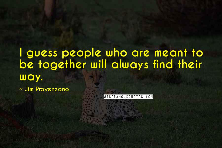 Jim Provenzano quotes: I guess people who are meant to be together will always find their way.