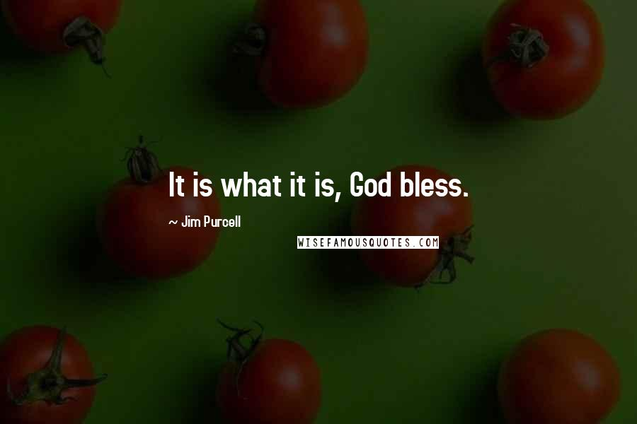 Jim Purcell quotes: It is what it is, God bless.