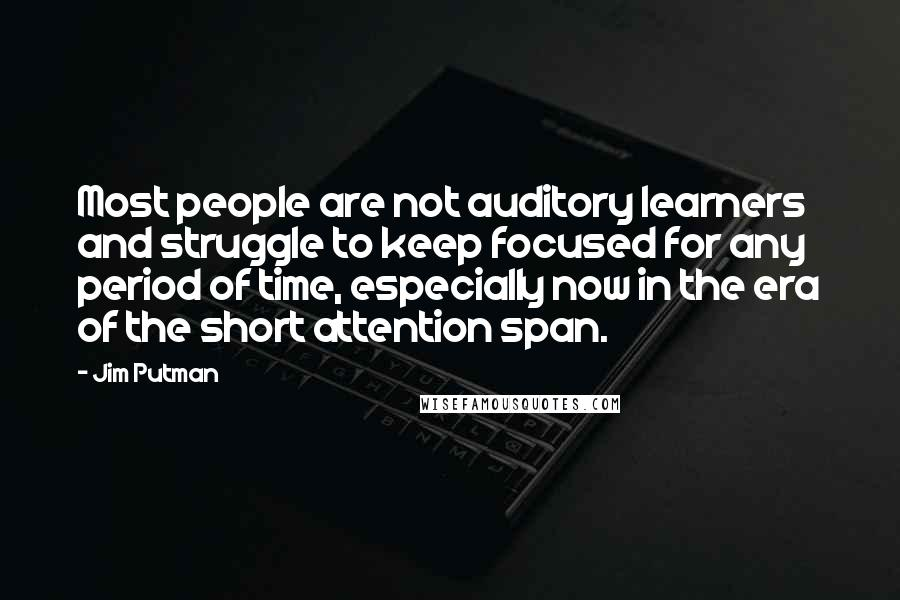 Jim Putman quotes: Most people are not auditory learners and struggle to keep focused for any period of time, especially now in the era of the short attention span.