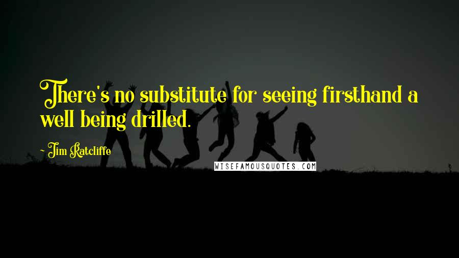 Jim Ratcliffe quotes: There's no substitute for seeing firsthand a well being drilled.