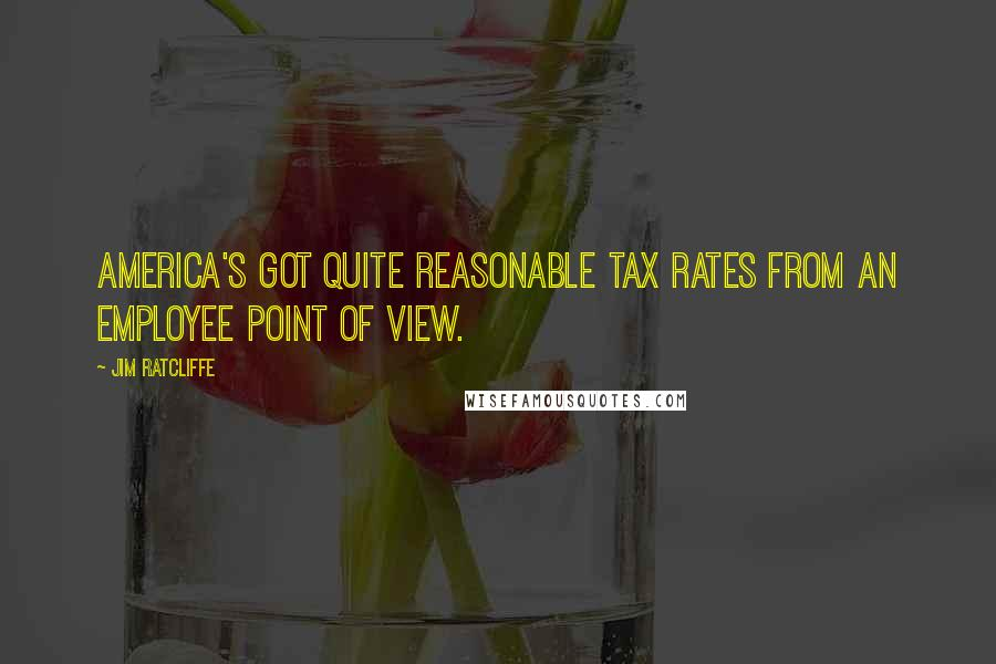 Jim Ratcliffe quotes: America's got quite reasonable tax rates from an employee point of view.