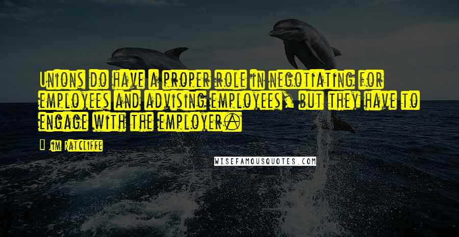 Jim Ratcliffe quotes: Unions do have a proper role in negotiating for employees and advising employees, but they have to engage with the employer.