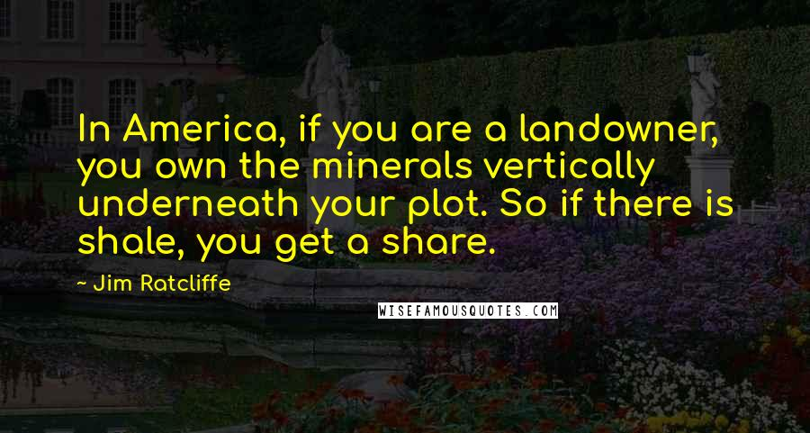 Jim Ratcliffe quotes: In America, if you are a landowner, you own the minerals vertically underneath your plot. So if there is shale, you get a share.