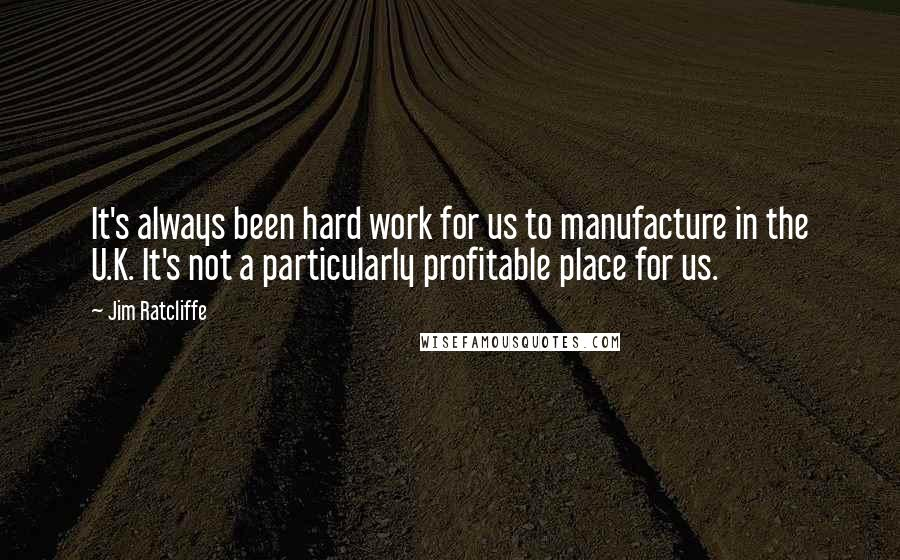 Jim Ratcliffe quotes: It's always been hard work for us to manufacture in the U.K. It's not a particularly profitable place for us.