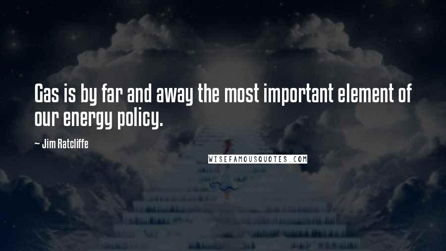 Jim Ratcliffe quotes: Gas is by far and away the most important element of our energy policy.