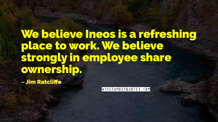 Jim Ratcliffe quotes: We believe Ineos is a refreshing place to work. We believe strongly in employee share ownership.
