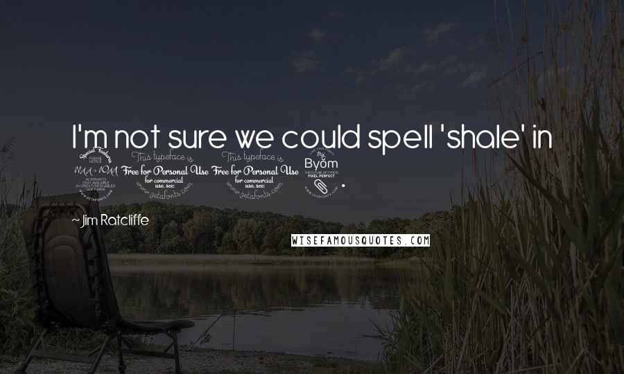 Jim Ratcliffe quotes: I'm not sure we could spell 'shale' in 2008.