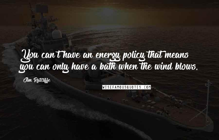 Jim Ratcliffe quotes: You can't have an energy policy that means you can only have a bath when the wind blows.
