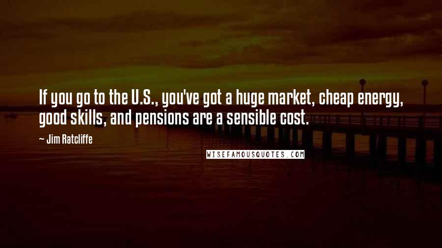 Jim Ratcliffe quotes: If you go to the U.S., you've got a huge market, cheap energy, good skills, and pensions are a sensible cost.