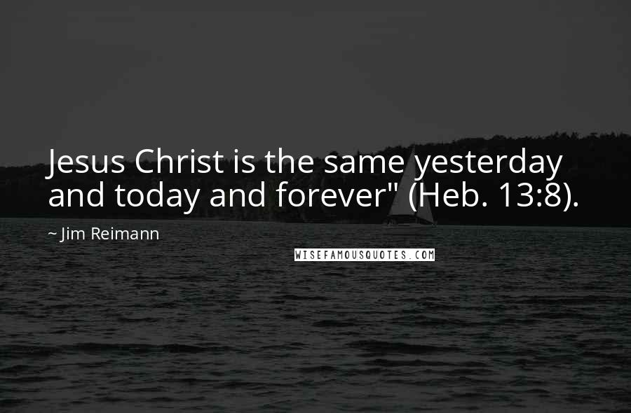 "Jim Reimann quotes: Jesus Christ is the same yesterday and today and forever"" (Heb. 13:8)."