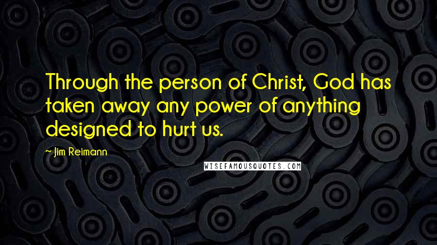 Jim Reimann quotes: Through the person of Christ, God has taken away any power of anything designed to hurt us.