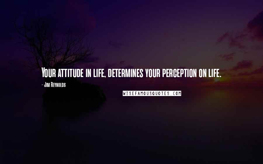 Jim Reynolds quotes: Your attitude in life, determines your perception on life.