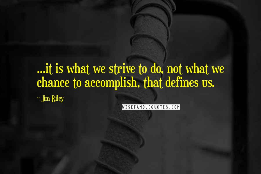 Jim Riley quotes: ...it is what we strive to do, not what we chance to accomplish, that defines us.