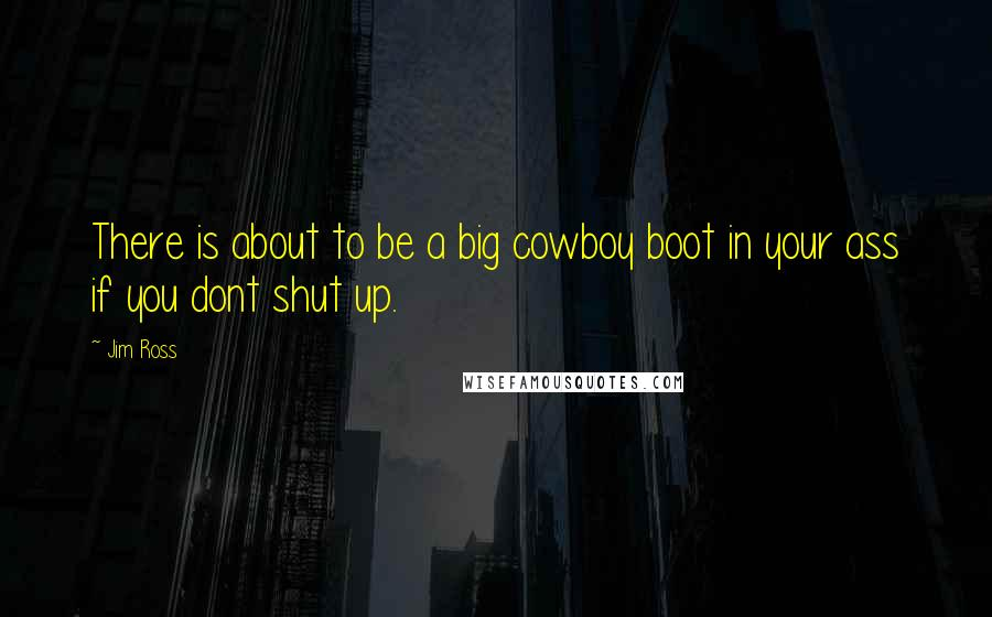 Jim Ross quotes: There is about to be a big cowboy boot in your ass if you dont shut up.