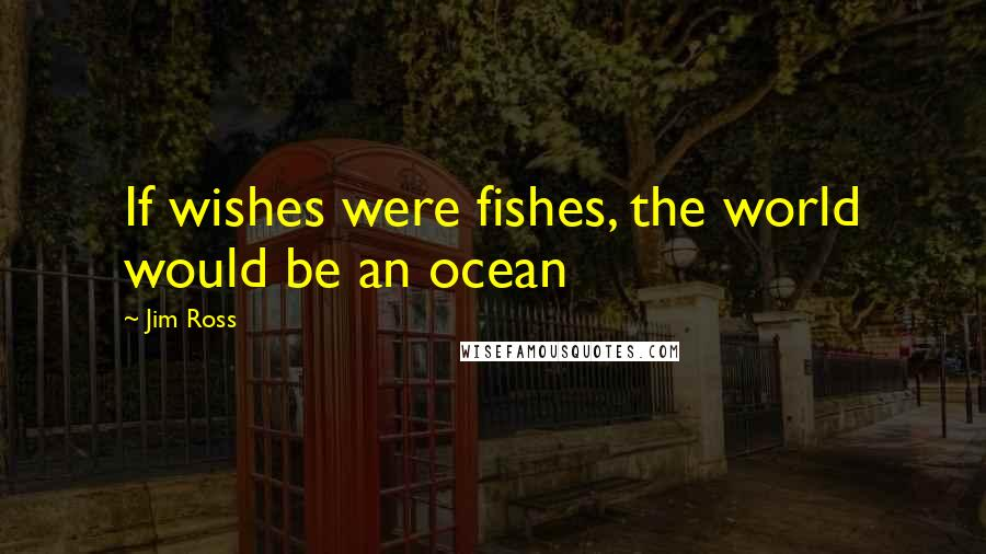 Jim Ross quotes: If wishes were fishes, the world would be an ocean