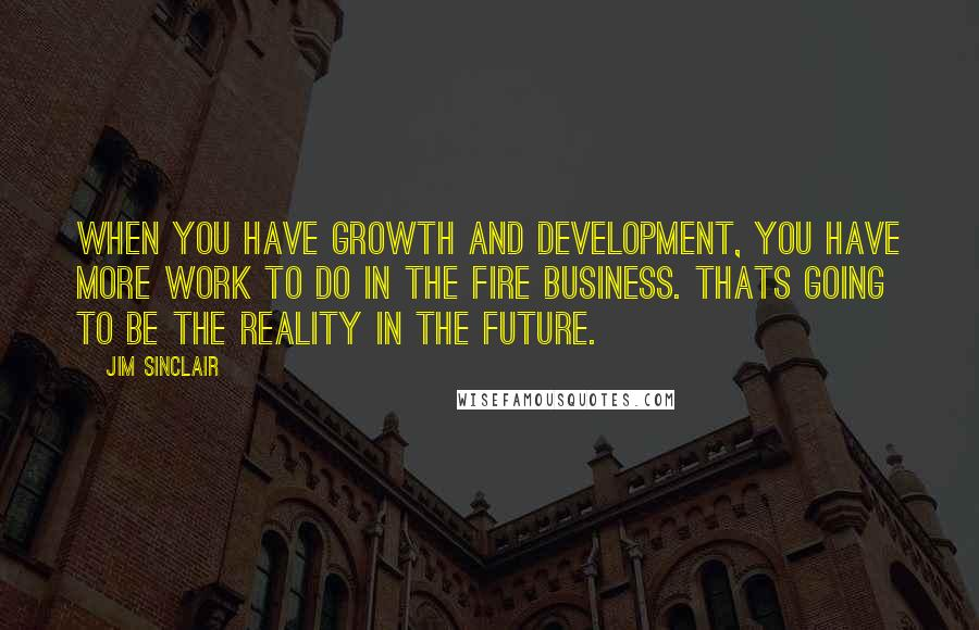 Jim Sinclair quotes: When you have growth and development, you have more work to do in the fire business. Thats going to be the reality in the future.