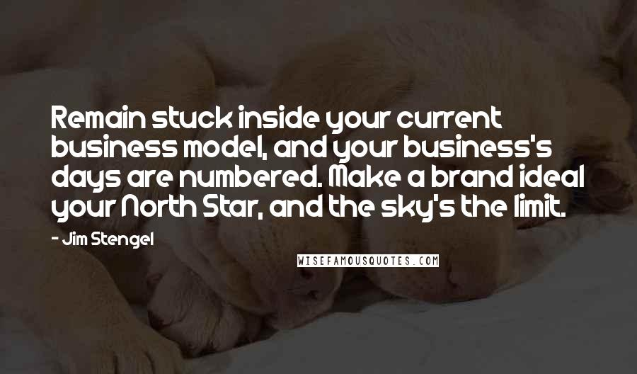 Jim Stengel quotes: Remain stuck inside your current business model, and your business's days are numbered. Make a brand ideal your North Star, and the sky's the limit.
