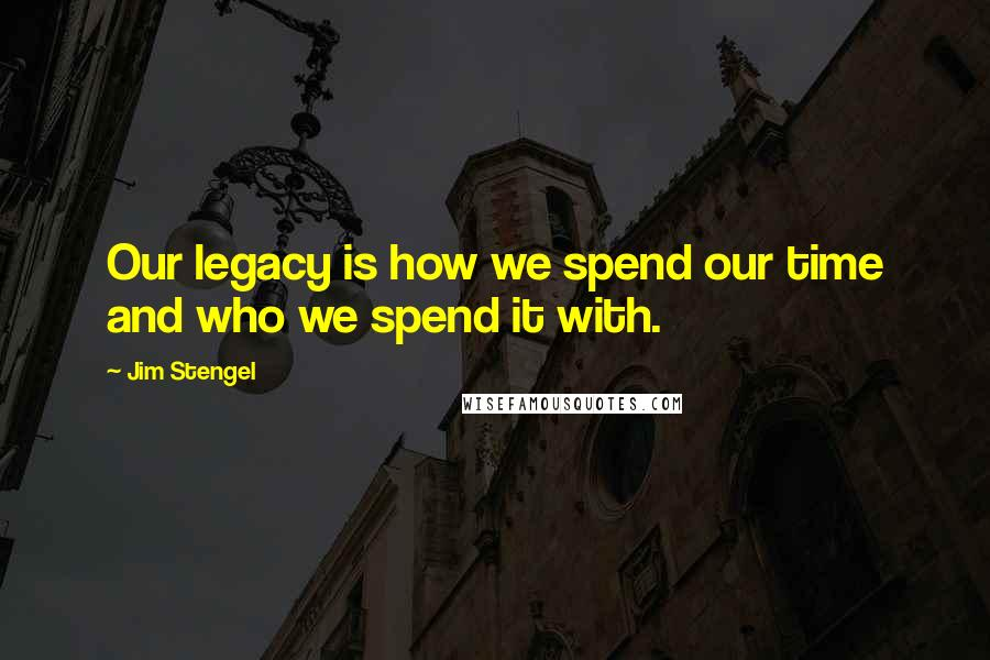 Jim Stengel quotes: Our legacy is how we spend our time and who we spend it with.