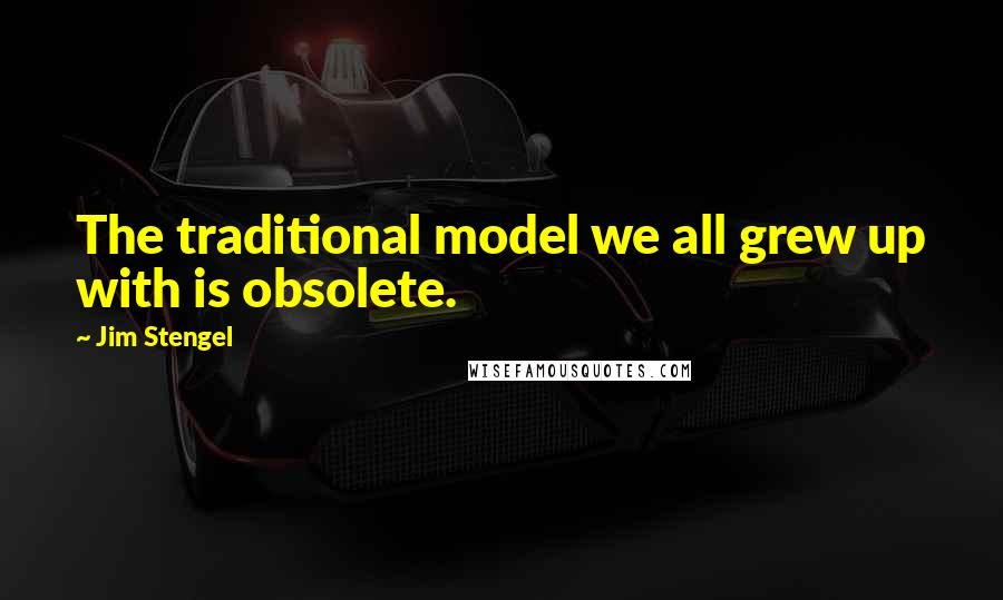 Jim Stengel quotes: The traditional model we all grew up with is obsolete.