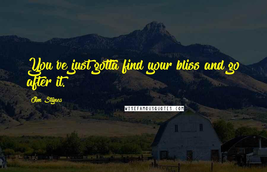 Jim Stynes quotes: You've just gotta find your bliss and go after it.