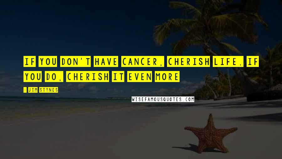 Jim Stynes quotes: If you don't have cancer, cherish life. If you do, cherish it even more