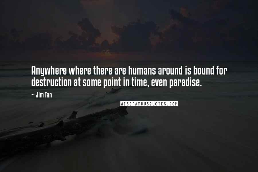 Jim Tan quotes: Anywhere where there are humans around is bound for destruction at some point in time, even paradise.