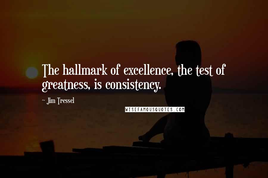 Jim Tressel quotes: The hallmark of excellence, the test of greatness, is consistency.