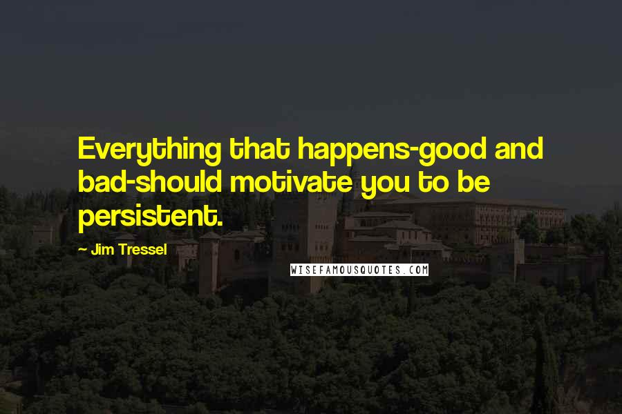 Jim Tressel quotes: Everything that happens-good and bad-should motivate you to be persistent.
