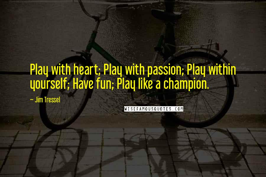 Jim Tressel quotes: Play with heart; Play with passion; Play within yourself; Have fun; Play like a champion.