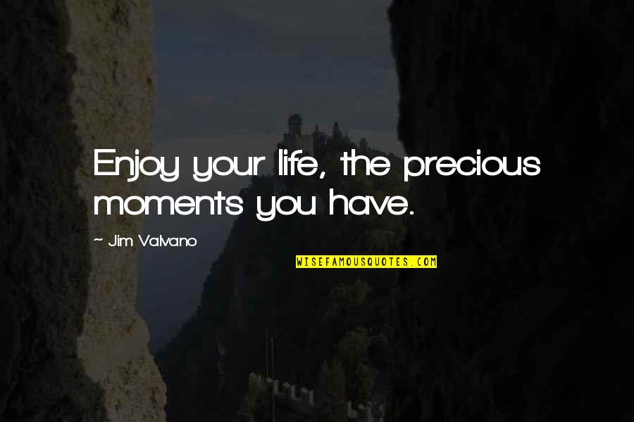 Jim Valvano Quotes By Jim Valvano: Enjoy your life, the precious moments you have.