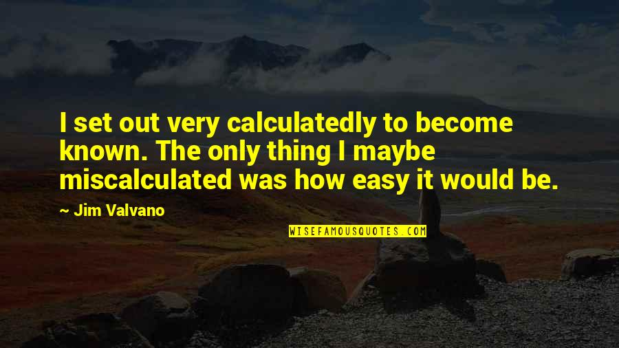 Jim Valvano Quotes By Jim Valvano: I set out very calculatedly to become known.