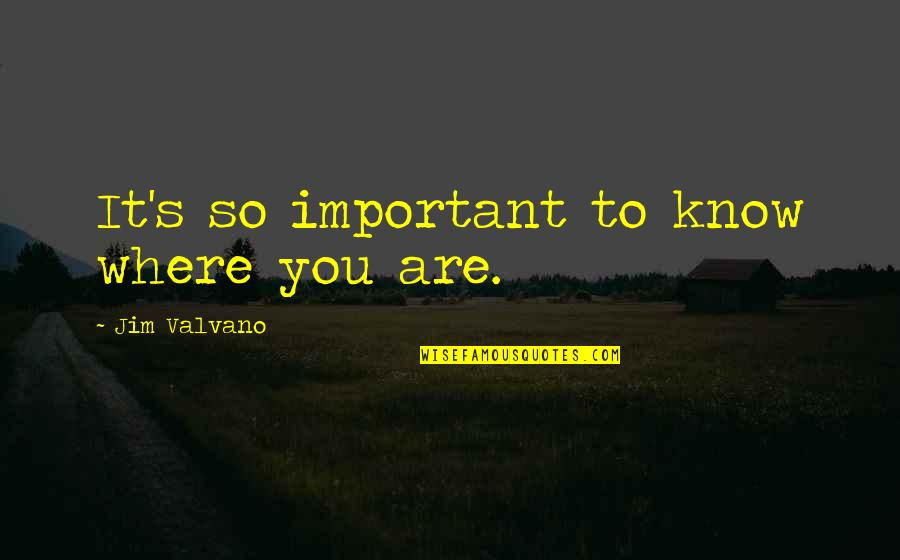 Jim Valvano Quotes By Jim Valvano: It's so important to know where you are.