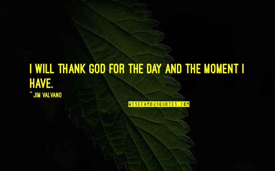 Jim Valvano Quotes By Jim Valvano: I will thank God for the day and