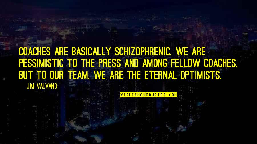 Jim Valvano Quotes By Jim Valvano: Coaches are basically schizophrenic. We are pessimistic to