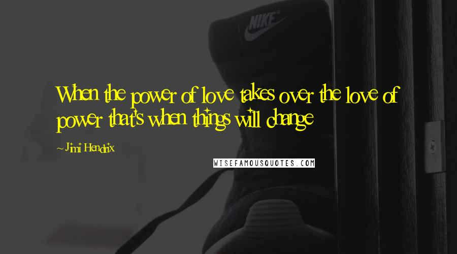 Jimi Hendrix quotes: When the power of love takes over the love of power that's when things will change